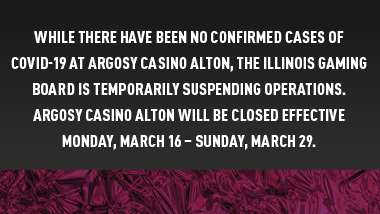 "dark background with maroon foil strip with text, ""While there have been no confirmed cases of covid-19 at Argosy Casino Alton, the Illinois Gaming Board is temporarily suspending operations. Argosy Casino Alton will be closed effective Monday, March 16 - Sunday, March 29."""
